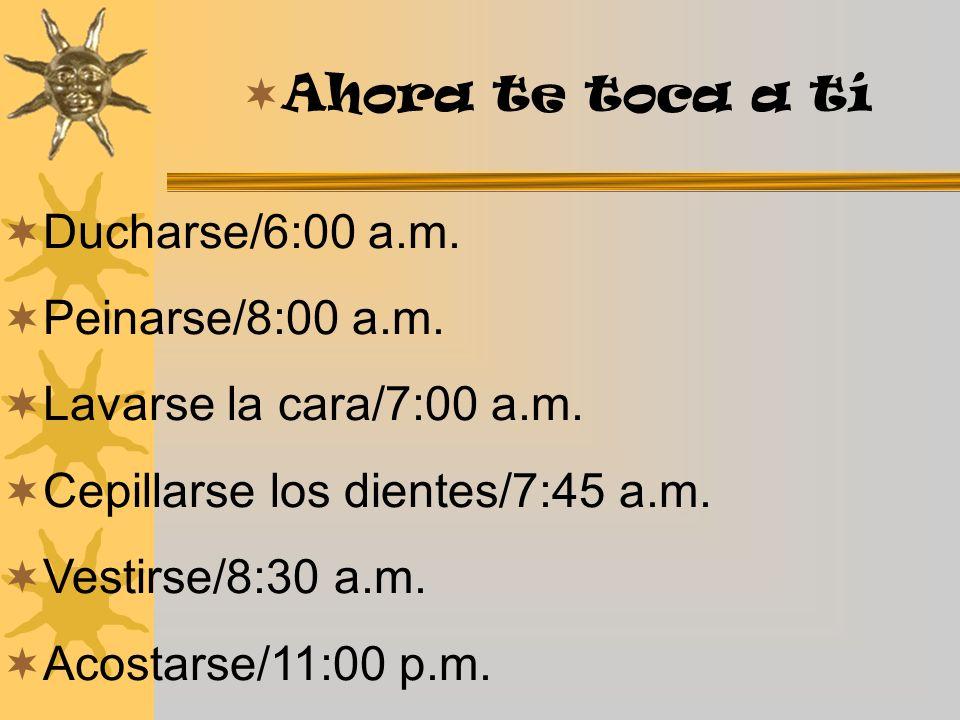 Ahora te toca a tí Ducharse/6:00 a.m. Peinarse/8:00 a.m. Lavarse la cara/7:00 a.m. Cepillarse los dientes/7:45 a.m.