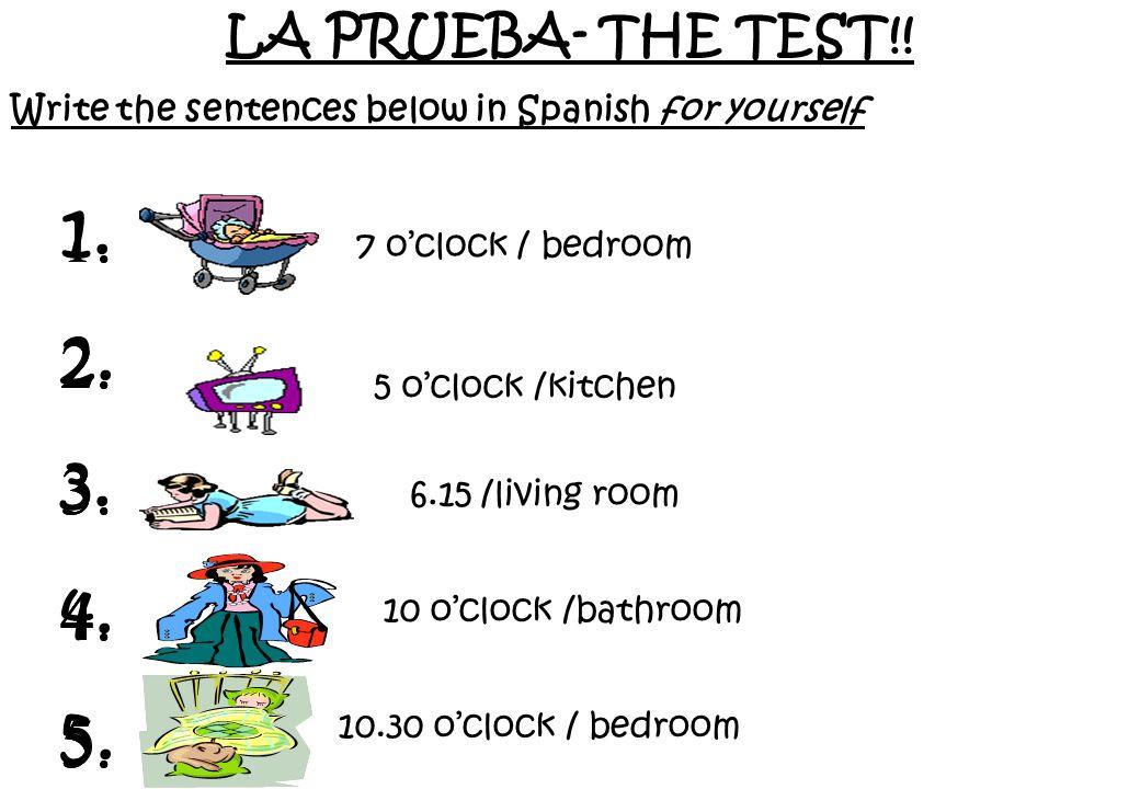 LA PRUEBA- THE TEST!!Write the sentences below in Spanish for yourself. 1. 2. 3. 4. 5. 1. 2. 3. 4. 5.