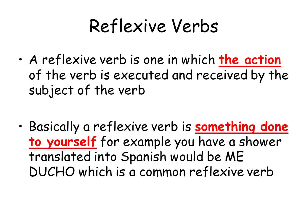 Reflexive VerbsA reflexive verb is one in which the action of the verb is executed and received by the subject of the verb.