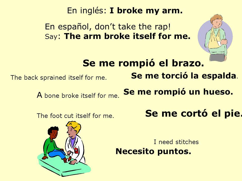 Se me rompió el brazo. Se me cortó el pie. En inglés: I broke my arm.