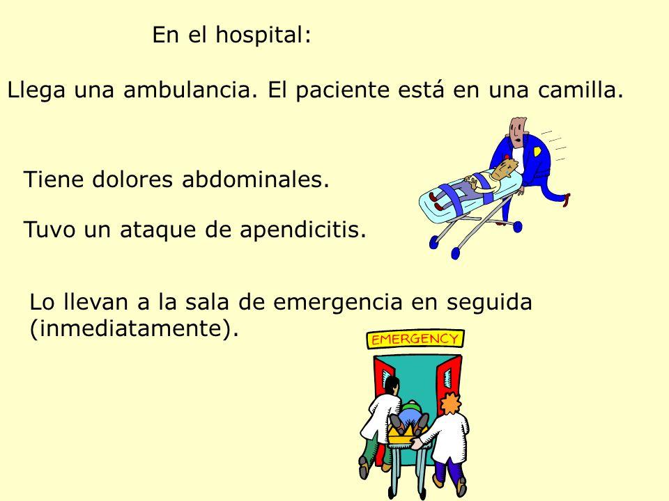 En el hospital: Llega una ambulancia. El paciente está en una camilla. Tiene dolores abdominales. Tuvo un ataque de apendicitis.