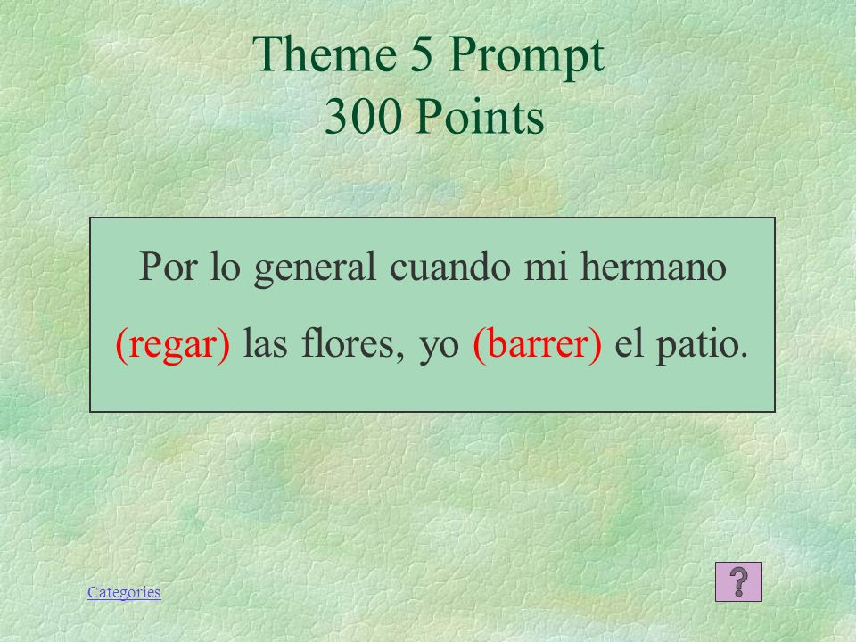 Theme 5 Prompt 300 Points Por lo general cuando mi hermano (regar) las flores, yo (barrer) el patio.