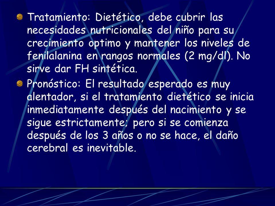 Tratamiento: Dietético, debe cubrir las necesidades nutricionales del niño para su crecimiento optimo y mantener los niveles de fenilalanina en rangos normales (2 mg/dl). No sirve dar FH sintética.
