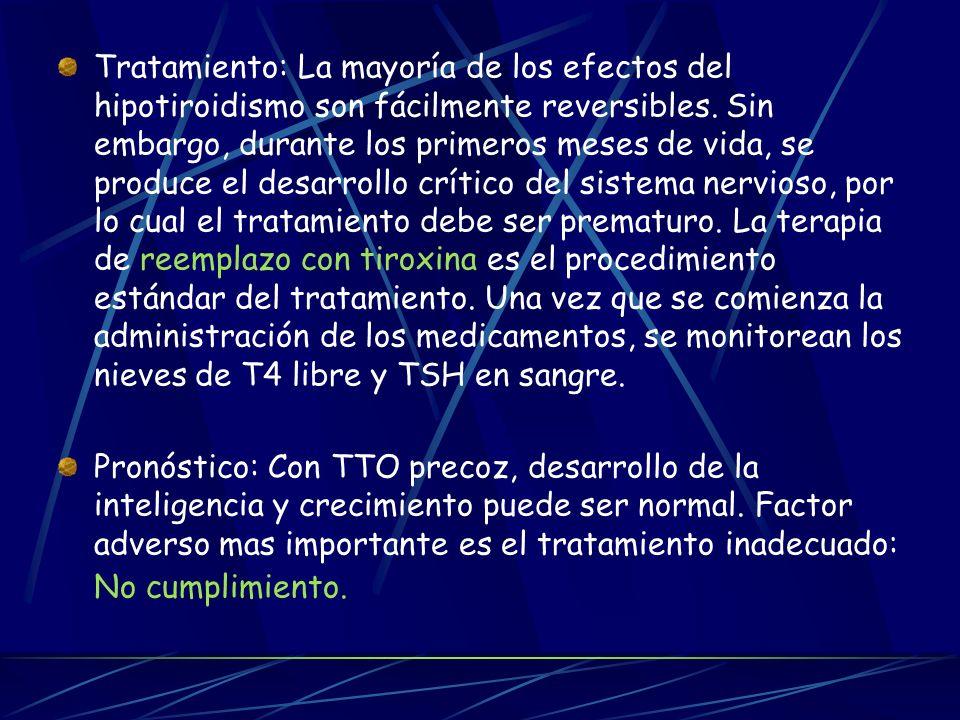 Tratamiento: La mayoría de los efectos del hipotiroidismo son fácilmente reversibles. Sin embargo, durante los primeros meses de vida, se produce el desarrollo crítico del sistema nervioso, por lo cual el tratamiento debe ser prematuro. La terapia de reemplazo con tiroxina es el procedimiento estándar del tratamiento. Una vez que se comienza la administración de los medicamentos, se monitorean los nieves de T4 libre y TSH en sangre.
