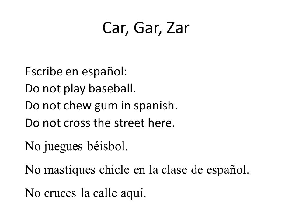 Car, Gar, Zar Escribe en español: Do not play baseball. Do not chew gum in spanish. Do not cross the street here.
