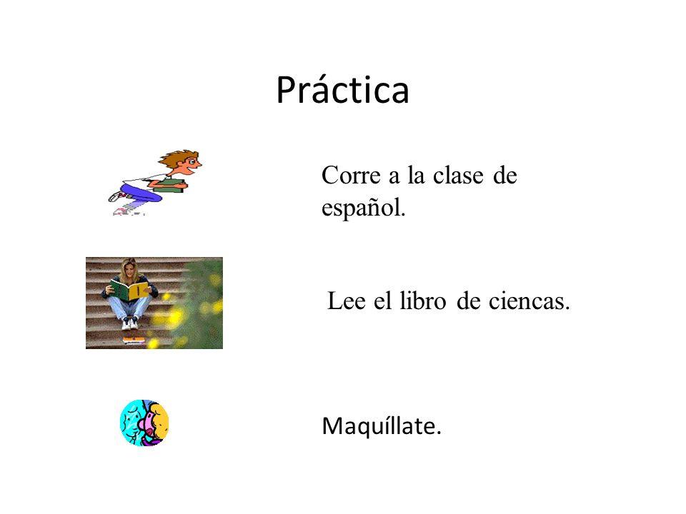 Práctica Corre a la clase de español. Lee el libro de ciencas.