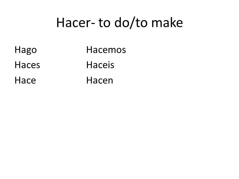 Hacer- to do/to make Hago Hacemos Haces Haceis Hace Hacen