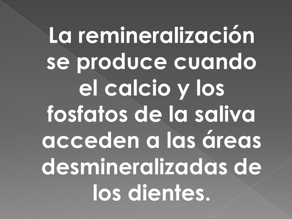La remineralización se produce cuando el calcio y los fosfatos de la saliva acceden a las áreas desmineralizadas de los dientes.