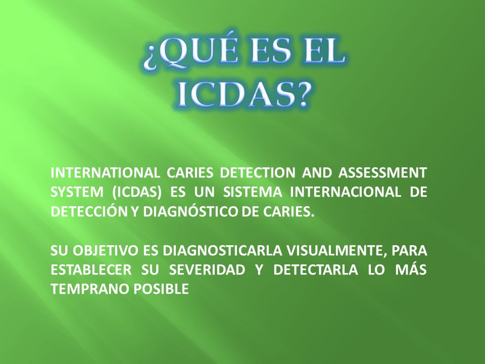¿QUÉ ES EL ICDAS INTERNATIONAL CARIES DETECTION AND ASSESSMENT SYSTEM (ICDAS) ES UN SISTEMA INTERNACIONAL DE DETECCIÓN Y DIAGNÓSTICO DE CARIES.