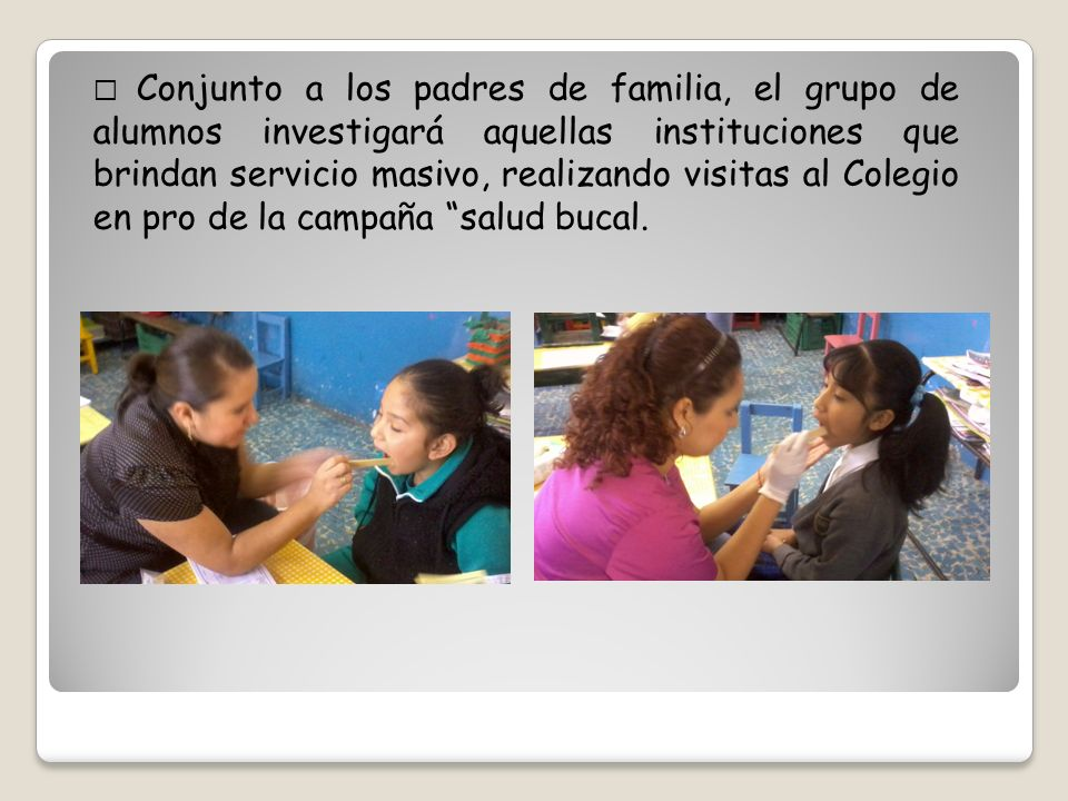  Conjunto a los padres de familia, el grupo de alumnos investigará aquellas instituciones que brindan servicio masivo, realizando visitas al Colegio en pro de la campaña salud bucal.