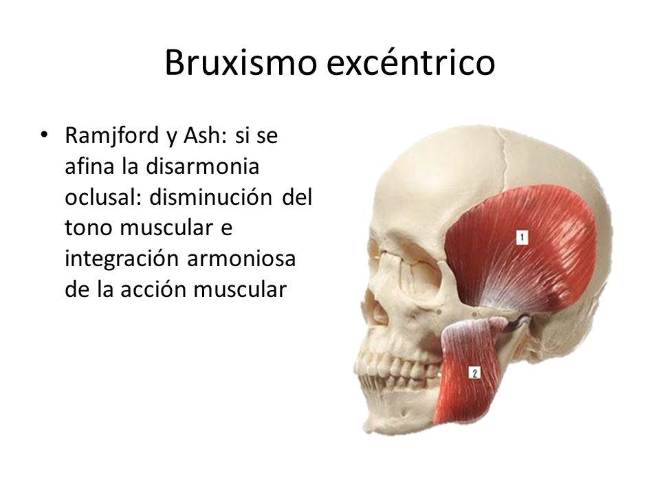 Bruxismo excéntrico Ramjford y Ash: si se afina la disarmonia oclusal: disminución del tono muscular e integración armoniosa de la acción muscular.