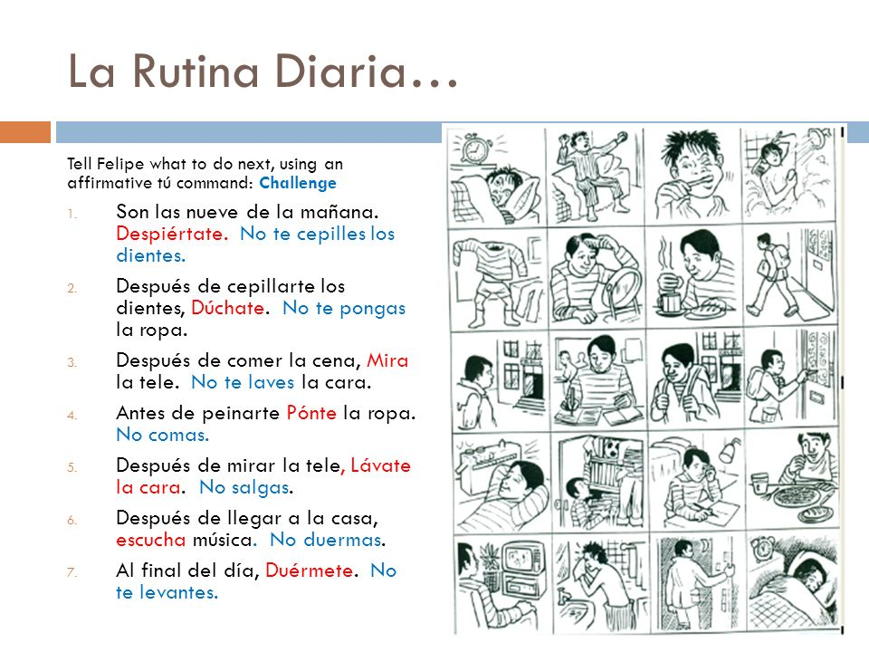 La Rutina Diaria… Tell Felipe what to do next, using an affirmative tú command: Challenge.
