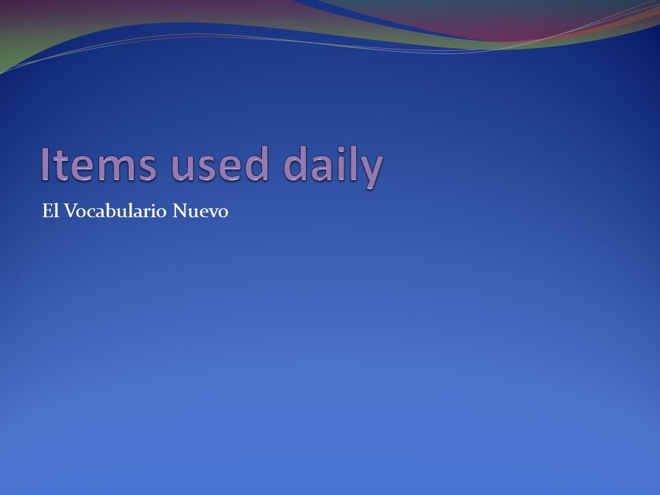 Items used daily El Vocabulario Nuevo