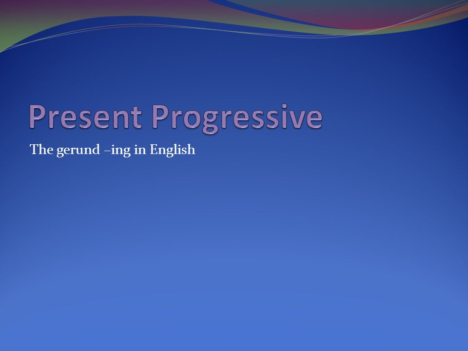 Present Progressive The gerund –ing in English