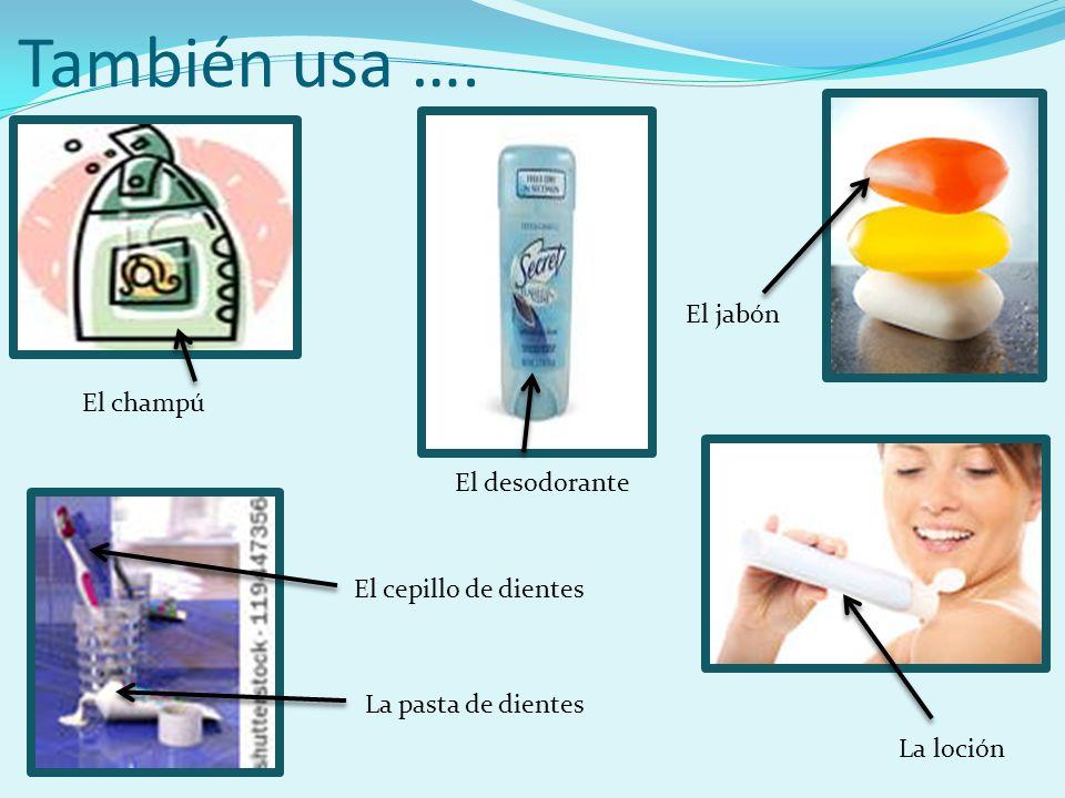 También usa …. El jabón El champú El desodorante El cepillo de dientes