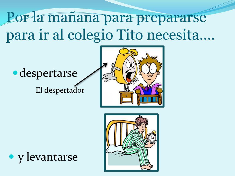 Por la mañana para prepararse para ir al colegio Tito necesita….