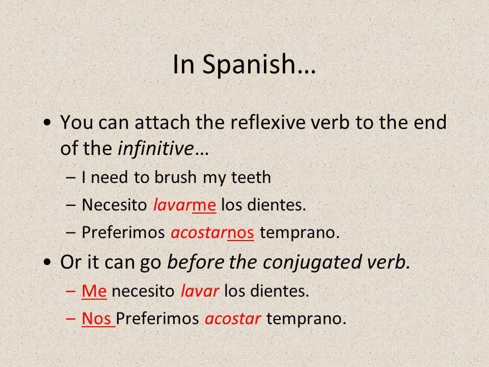 In Spanish… You can attach the reflexive verb to the end of the infinitive… I need to brush my teeth.