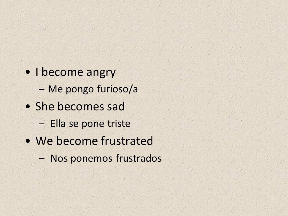 I become angry She becomes sad We become frustrated Me pongo furioso/a