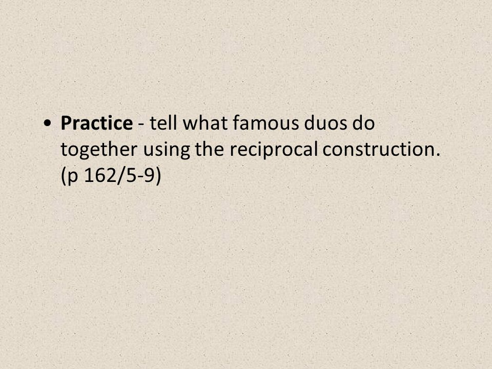 Practice - tell what famous duos do together using the reciprocal construction. (p 162/5-9)