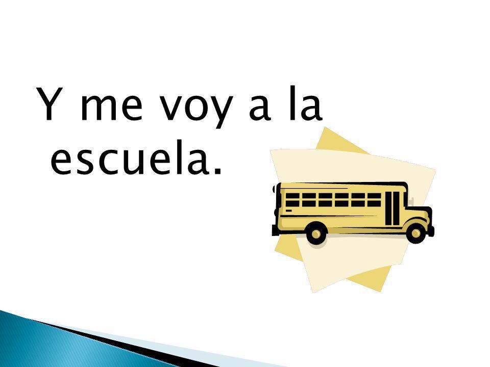Y me voy a la escuela.