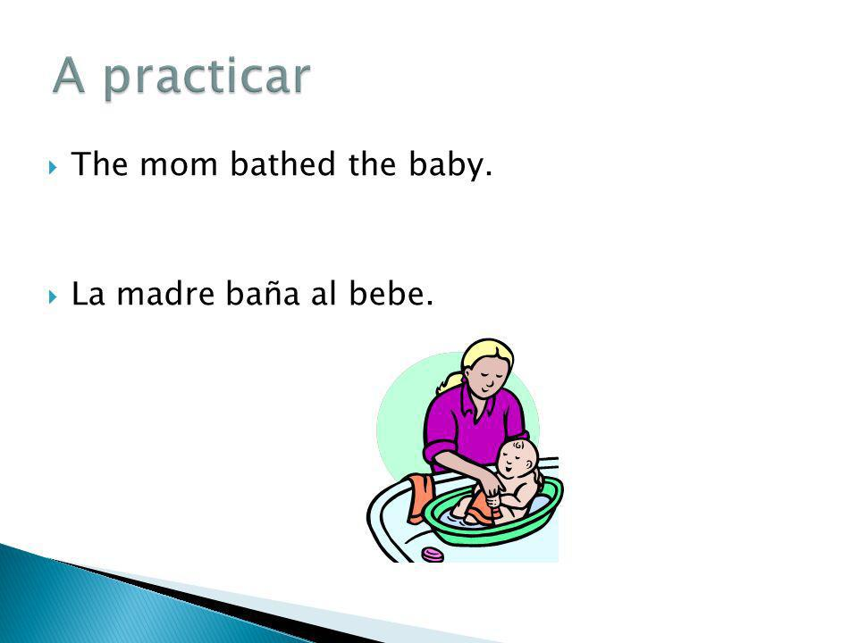 A practicar The mom bathed the baby. La madre baña al bebe.