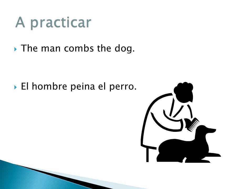 A practicar The man combs the dog. El hombre peina el perro.