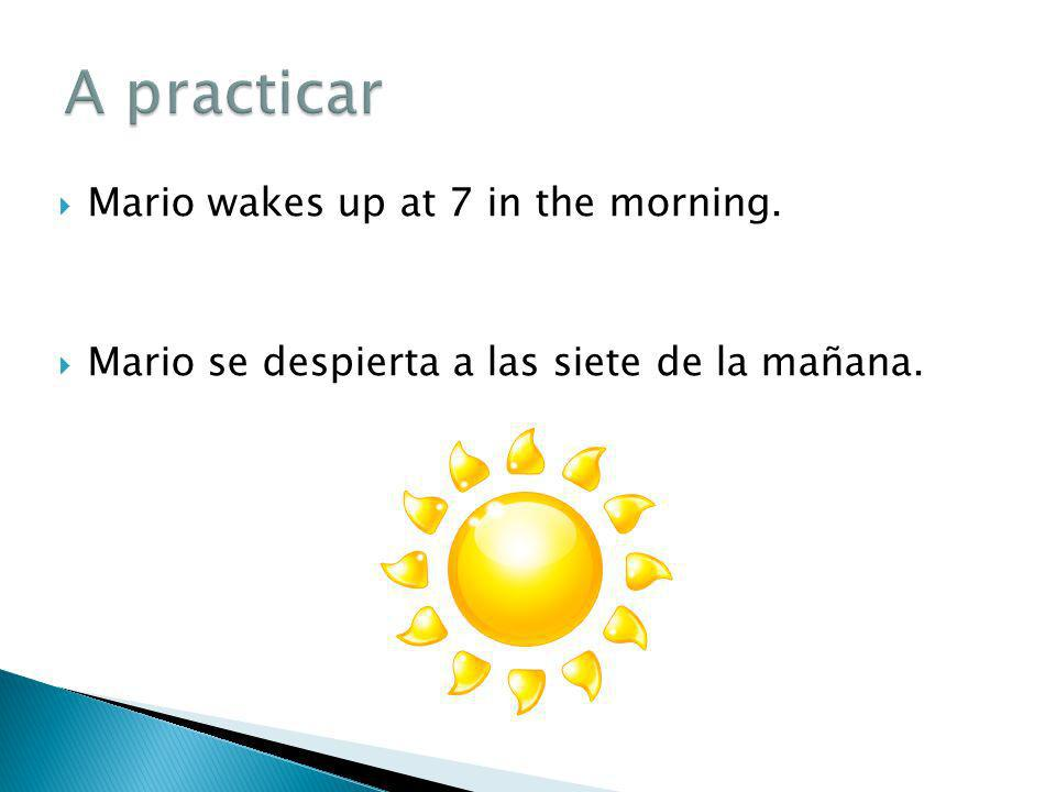 A practicar Mario wakes up at 7 in the morning.