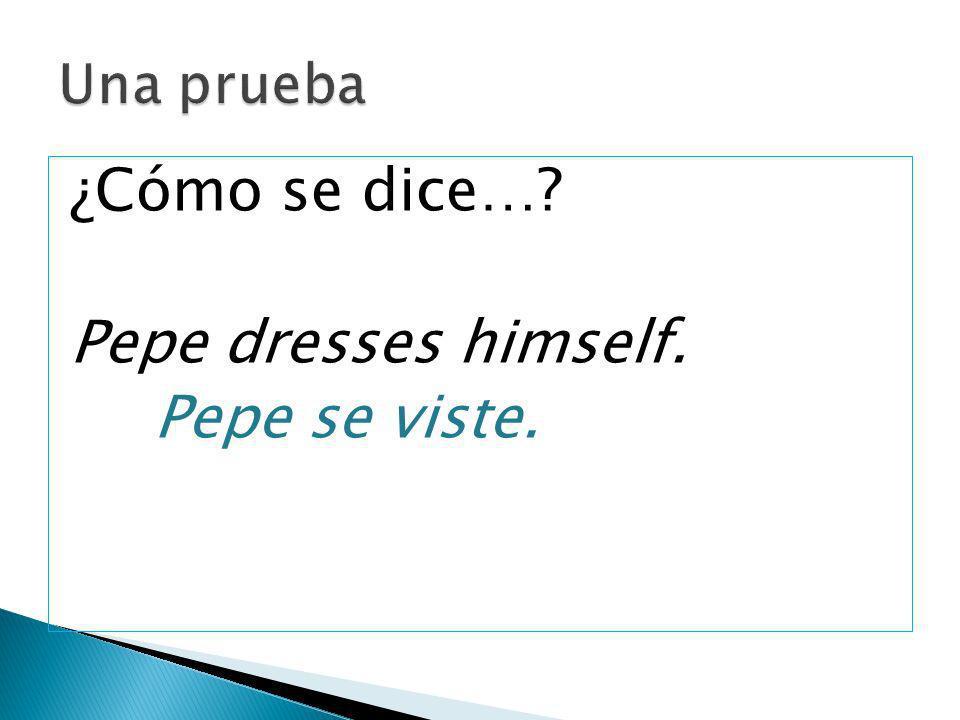 Una prueba ¿Cómo se dice… Pepe dresses himself. Pepe se viste.