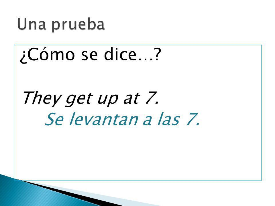 Una prueba ¿Cómo se dice… They get up at 7. Se levantan a las 7.