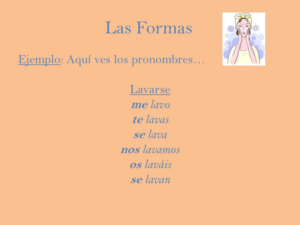 Las Formas Ejemplo: Aquí ves los pronombres… Lavarse me lavo te lavas se lava nos lavamos os laváis se lavan