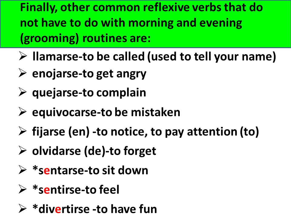 Finally, other common reflexive verbs that do not have to do with morning and evening (grooming) routines are:
