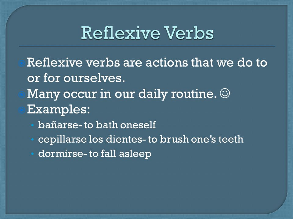 Reflexive Verbs Reflexive verbs are actions that we do to or for ourselves. Many occur in our daily routine. 