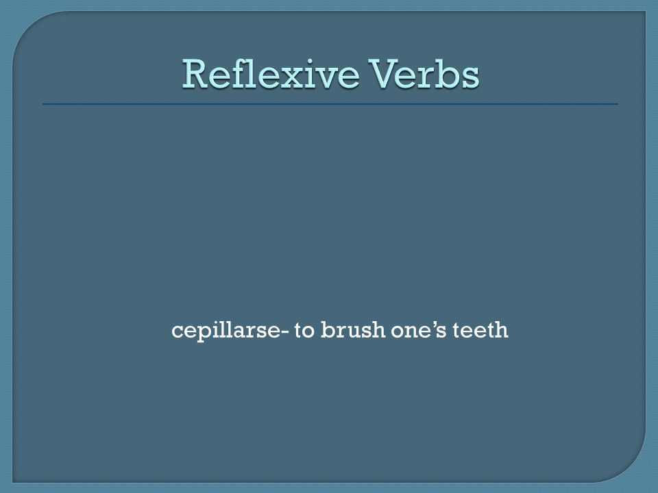 Reflexive Verbs cepillarse- to brush one's teeth