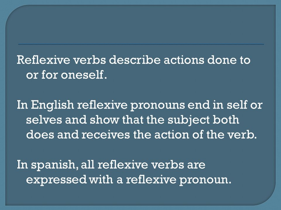 Reflexive verbs describe actions done to or for oneself
