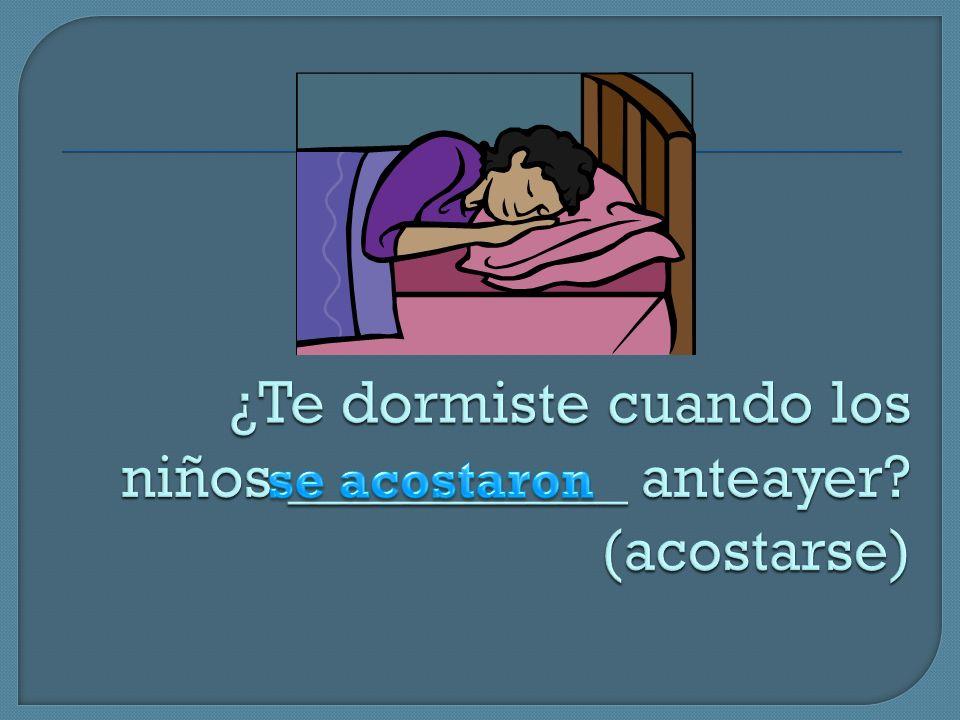 ¿Te dormiste cuando los niños ___________ anteayer (acostarse)