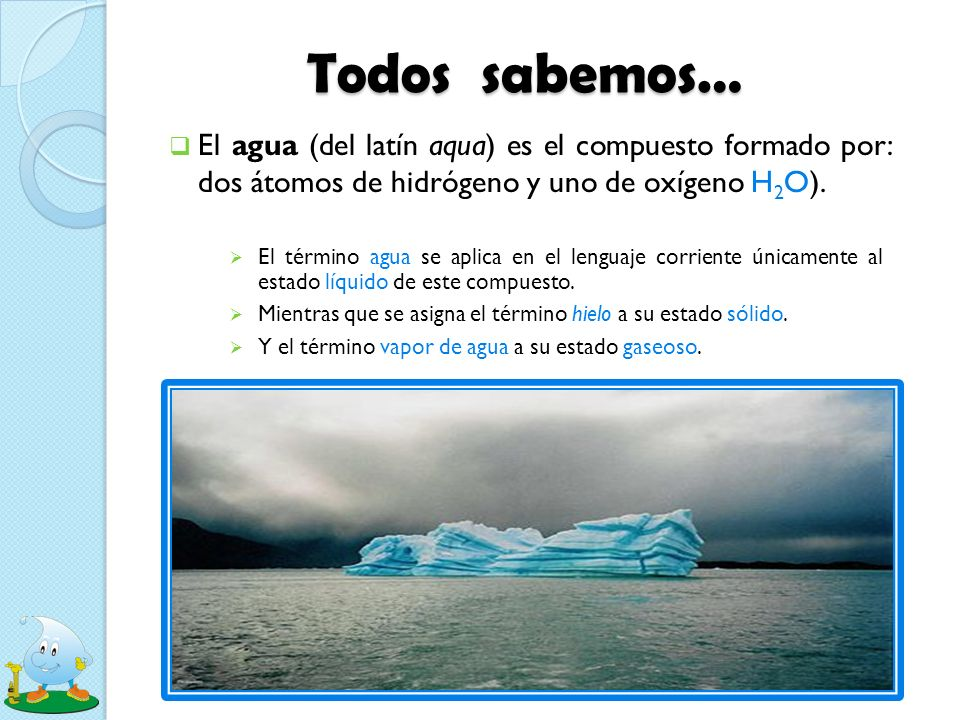 Todos sabemos… El agua (del latín aqua) es el compuesto formado por: dos átomos de hidrógeno y uno de oxígeno H2O).