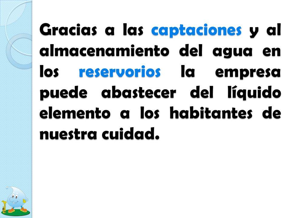 Gracias a las captaciones y al almacenamiento del agua en los reservorios la empresa puede abastecer del líquido elemento a los habitantes de nuestra cuidad.
