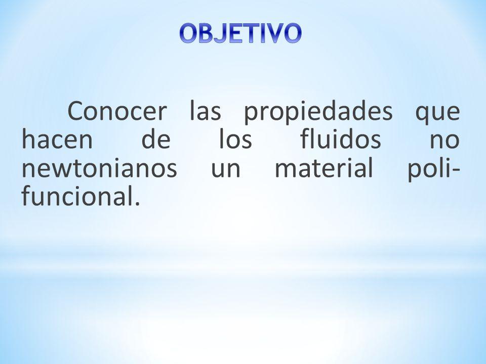 OBJETIVO Conocer las propiedades que hacen de los fluidos no newtonianos un material poli- funcional.
