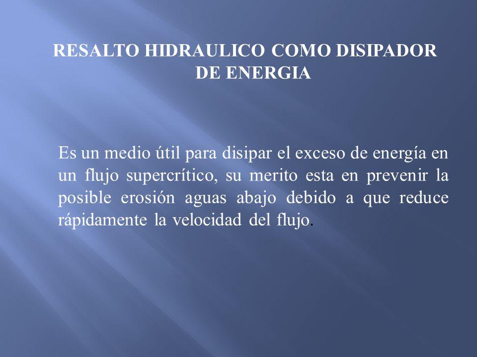 RESALTO HIDRAULICO COMO DISIPADOR DE ENERGIA Es un medio útil para disipar el exceso de energía en un flujo supercrítico, su merito esta en prevenir la posible erosión aguas abajo debido a que reduce rápidamente la velocidad del flujo.