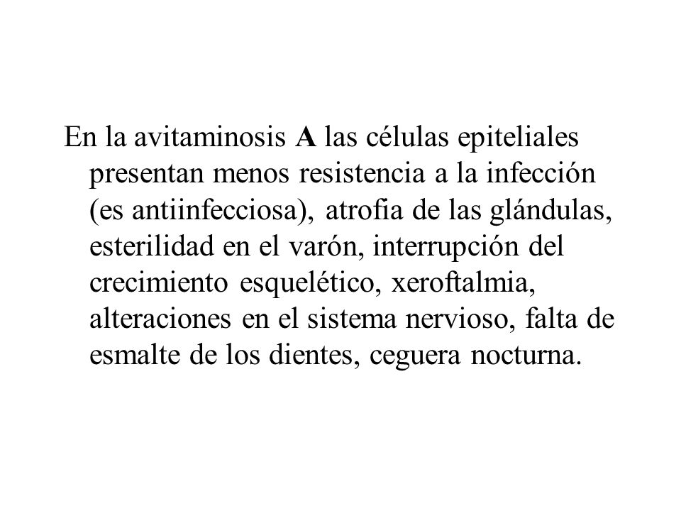 En la avitaminosis A las células epiteliales presentan menos resistencia a la infección (es antiinfecciosa), atrofia de las glándulas, esterilidad en el varón, interrupción del crecimiento esquelético, xeroftalmia, alteraciones en el sistema nervioso, falta de esmalte de los dientes, ceguera nocturna.