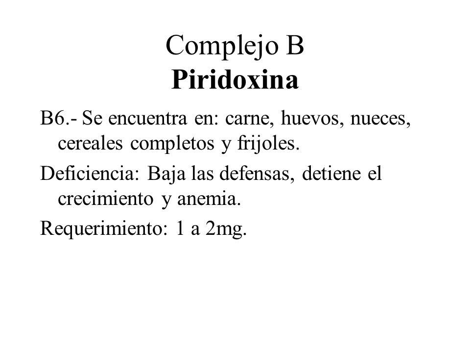 Complejo B Piridoxina B6.- Se encuentra en: carne, huevos, nueces, cereales completos y frijoles.