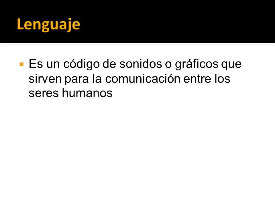 Lenguaje Es un código de sonidos o gráficos que sirven para la comunicación entre los seres humanos
