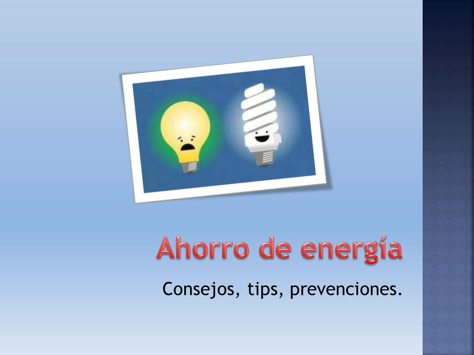 Ahorro de energía Consejos, tips, prevenciones.