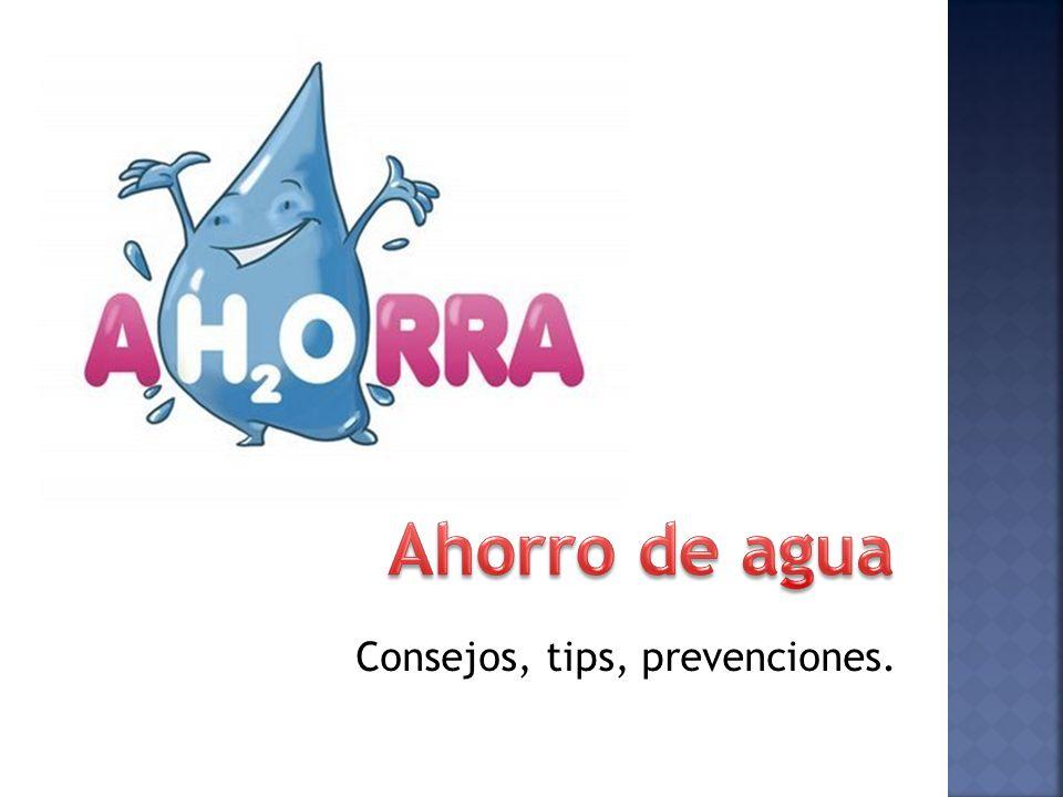 Ahorro de agua Consejos, tips, prevenciones.