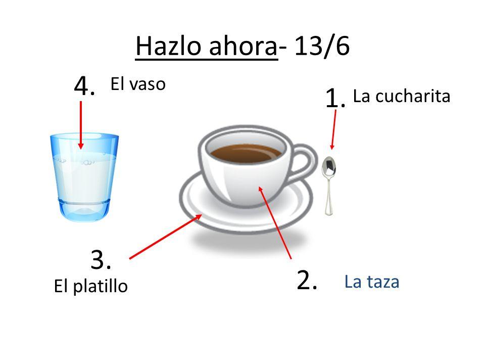 Hazlo ahora- 13/6 4. El vaso 1. La cucharita 3. La taza 2. El platillo