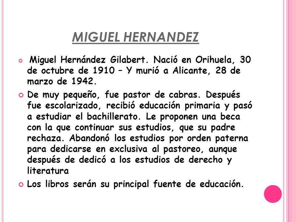MIGUEL HERNANDEZ Miguel Hernández Gilabert. Nació en Orihuela, 30 de octubre de 1910 – Y murió a Alicante, 28 de marzo de 1942.