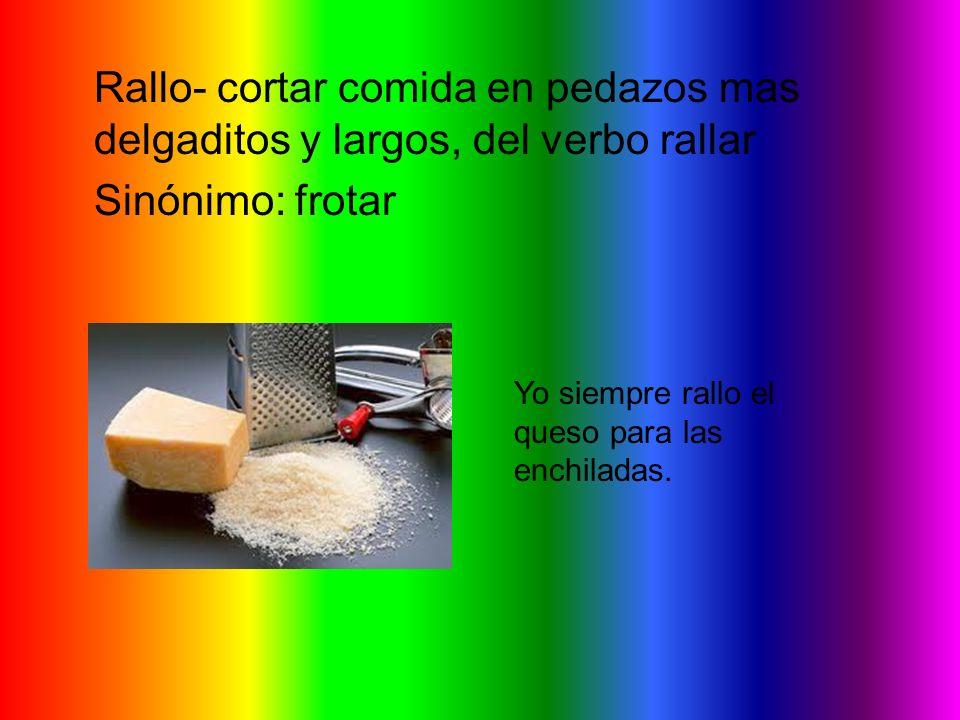 Rallo- cortar comida en pedazos mas delgaditos y largos, del verbo rallar Sinónimo: frotar