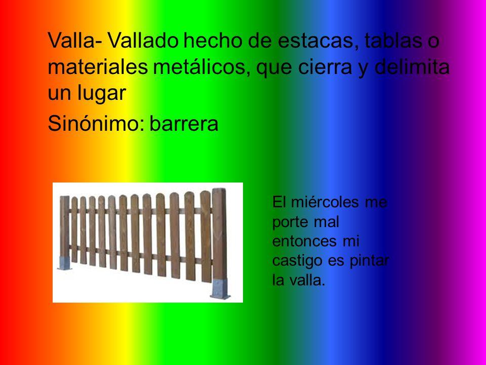 Valla- Vallado hecho de estacas, tablas o materiales metálicos, que cierra y delimita un lugar Sinónimo: barrera