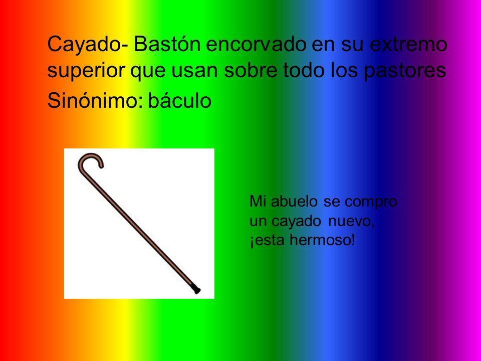 Cayado- Bastón encorvado en su extremo superior que usan sobre todo los pastores Sinónimo: báculo