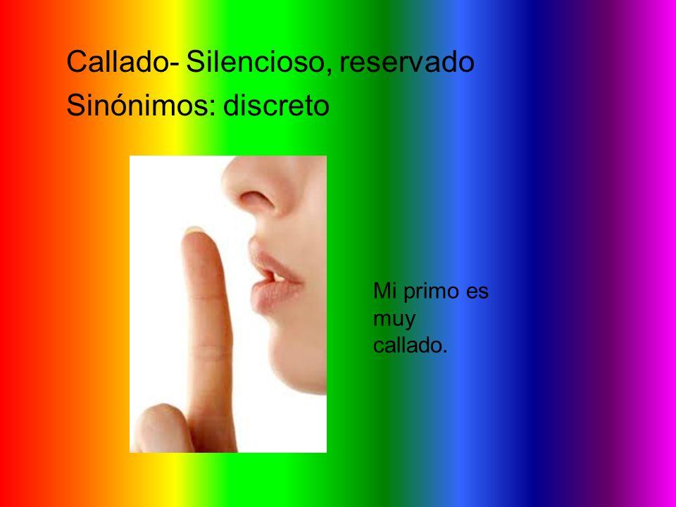 Callado- Silencioso, reservado Sinónimos: discreto